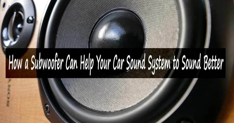 How a Subwoofer Can Help Your Car Sound System to Sound