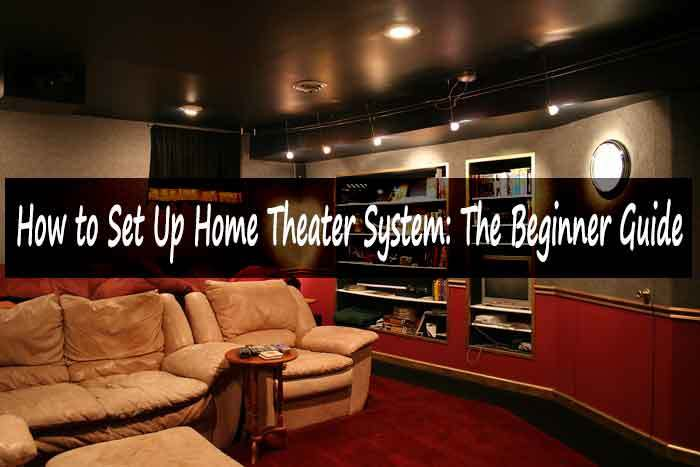 How To Set Up Home Theater System The Beginner S Guide