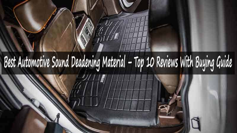 Best Automotive Sound Deadening Material – Top 10 Reviews