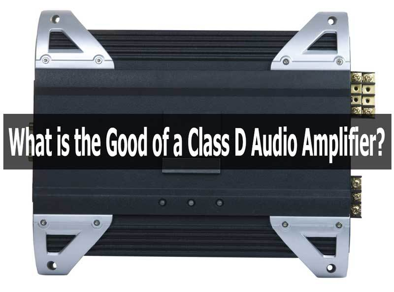 Benefits of Class D Audio Amplifier